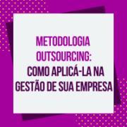 Metodologia Outsourcing: como aplicá-la na gestão de sua empresa e extrair o máximo benefício