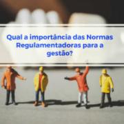 Qual a importância das Normas Regulamentadoras para a gestão?